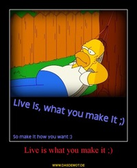 Live is what you make it ;) –