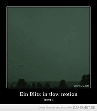 Ein Blitz in slow motion – Toll wa ;)