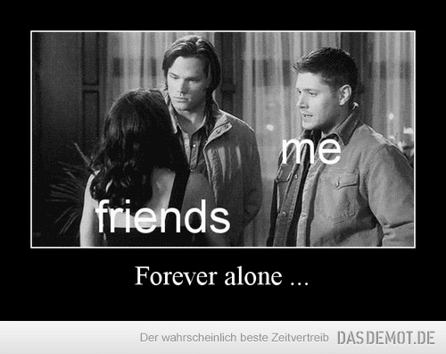 Forever alone ... –