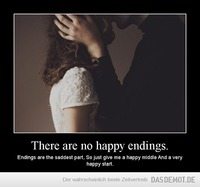 There are no happy endings. – Endings are the saddest part, So just give me a happy middle And a very happy start.