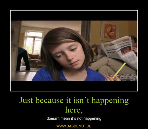 Just because it isn´t happening here, – doesn´t mean it´s not happening